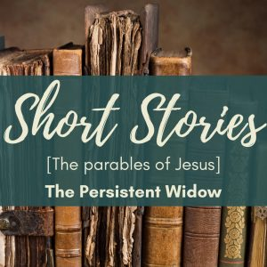 The Parables of Jesus – The Persistent Widow