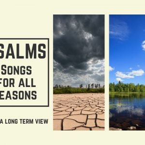 Psalms – Songs for all Seasons – Take A Long Term View