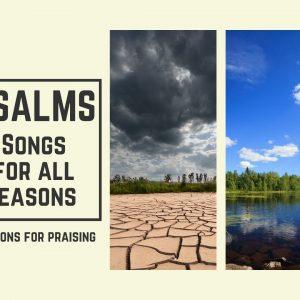 Psalms – Songs For All Seasons – Reasons for Praising